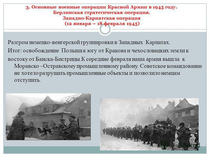 3. Основные военные операции Красной Армии в 1945 году. Берлинская стратегическая операция. Западно-Карпатская операция (12 января – 18 февраля 1945) Разгром немецко-венгерской группировки в Западных Карпатах. Итог: освобождение Польши к югу от Крако