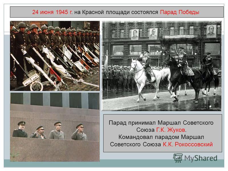 24 июня 1945 г. на Красной площади состоялся Парад Победы Парад принимал Маршал Советского Союза Г.К. Жуков. Командовал парадом Маршал Советского Союза К.К. Рокоссовский