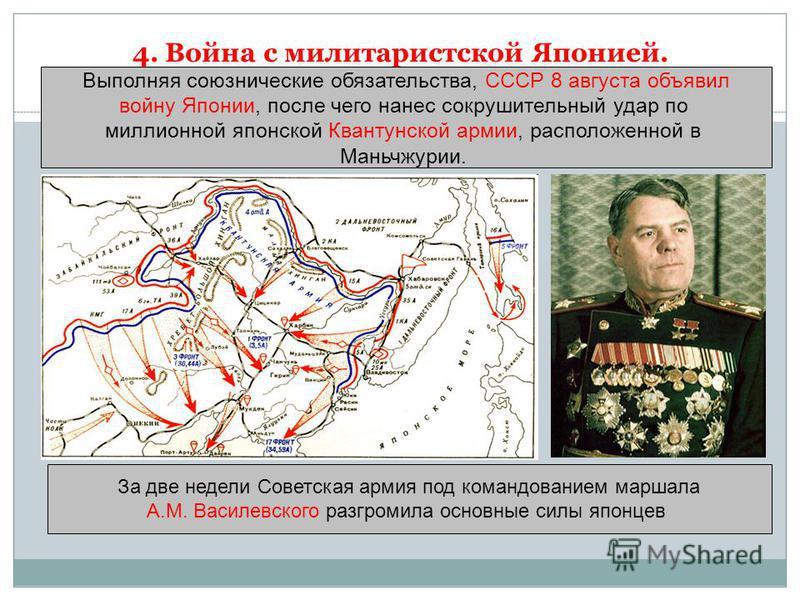 4. Война с милитаристской Японией. Выполняя союзнические обязательства, СССР 8 августа объявил войну Японии, после чего нанес сокрушительный удар по миллионной японской Квантунской армии, расположенной в Маньчжурии. За две недели Советская армия под