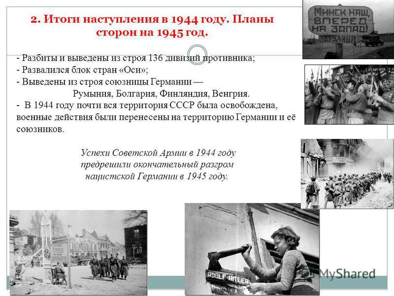 - Разбиты и выведены из строя 136 дивизий противника; - Развалился блок стран «Оси»; - Выведены из строя союзницы Германии Румыния, Болгария, Финляндия, Венгрия. - В 1944 году почти вся территория СССР была освобождена, военные действия были перенесе