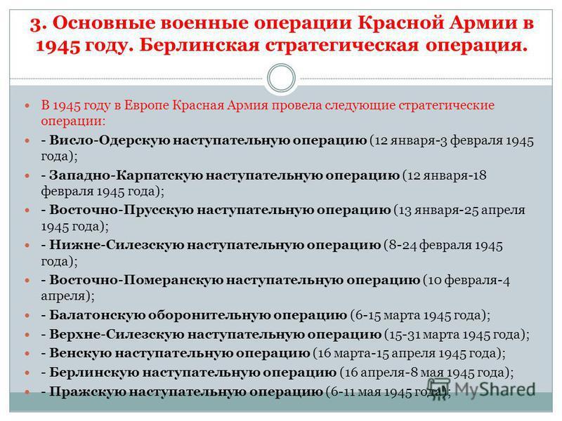 3. Основные военные операции Красной Армии в 1945 году. Берлинская стратегическая операция. В 1945 году в Европе Красная Армия провела следующие стратегические операции: - Висло-Одерскую наступательную операцию (12 января-3 февраля 1945 года); - Запа