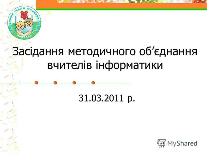 Засідання методичного обєднання вчителів інформатики 31.03.2011 р.