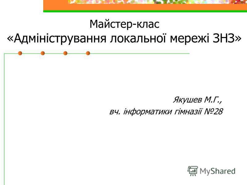 Майстер-клас «Адміністрування локальної мережі ЗНЗ» Якушев М.Г., вч. інформатики гімназії 28