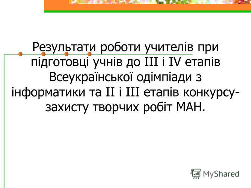 Результати роботи учителів при підготовці учнів до ІІІ і ІV етапів Всеукраїнської одімпіади з інформатики та ІІ і ІІІ етапів конкурсу- захисту творчих робіт МАН.