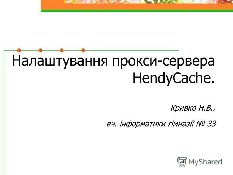 Налаштування прокси-сервера HendyCache. Кривко Н.В., вч. інформатики гімназії 33