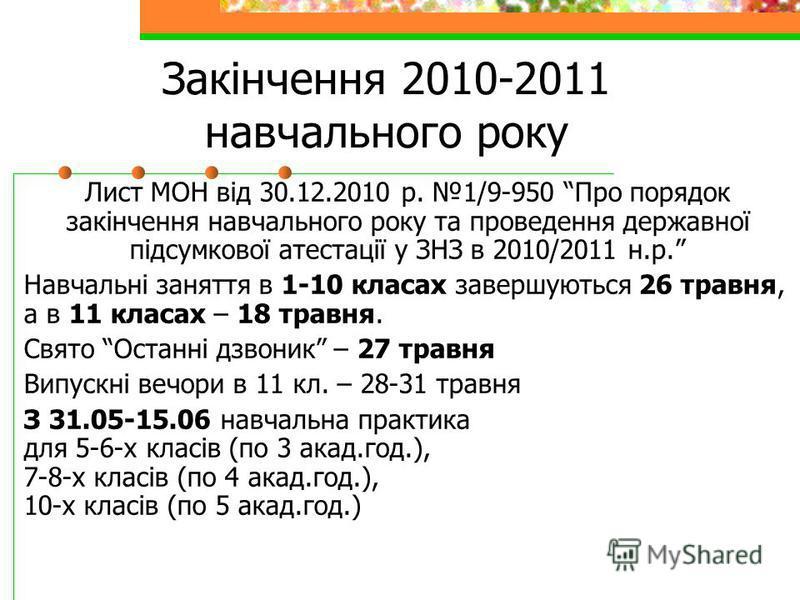 Закінчення 2010-2011 навчального року Лист МОН від 30.12.2010 р. 1/9-950 Про порядок закінчення навчального року та проведення державної підсумкової атестації у ЗНЗ в 2010/2011 н.р. Навчальні заняття в 1-10 класах завершуються 26 травня, а в 11 класа