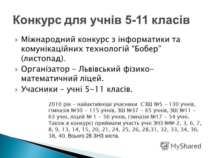 Міжнародний конкурс з інформатики та комунікаційних технологій Бобер (листопад). Організатор – Львівський фізико- математичний ліцей. Учасники – учні 5-11 класів. 2010 рік – найактивніші учасники СЗШ 5 - 130 учнів, гімназія 30 - 115 учнів, ЗШ 37 - 65
