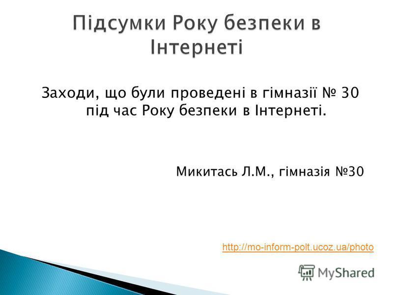Заходи, що були проведені в гімназії 30 під час Року безпеки в Інтернеті. Микитась Л.М., гімназія 30 http://mo-inform-polt.ucoz.ua/photo
