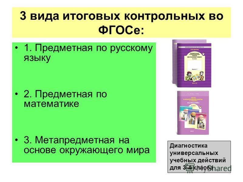 3 вида итоговых контрольных во ФГОСе: 1. Предметная по русскому языку 2. Предметная по математике 3. Метапредметная на основе окружающего мира Диагностика универсальных учебных действий для 3-4 класса