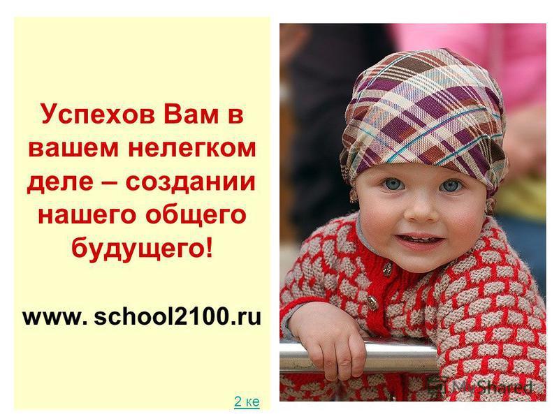 Успехов Вам в вашем нелегком деле – создании нашего общего будущего! www. school2100. ru 2 ке