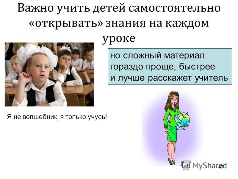 47 Важно учить детей самостоятельно « открывать » знания на каждом уроке но сложный материал гораздо проще, быстрее и лучше расскажет учитель Я не волшебник, я только учусь!