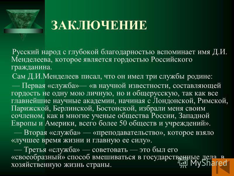 ЗАКЛЮЧЕНИЕ Русский народ с глубокой благодарностью вспоминает имя Д.И. Менделеева, которое является гордостью Российского гражданина. Сам Д.И.Менделеев писал, что он имел три службы родине: Первая «служба» «в научной известности, составляющей гордост