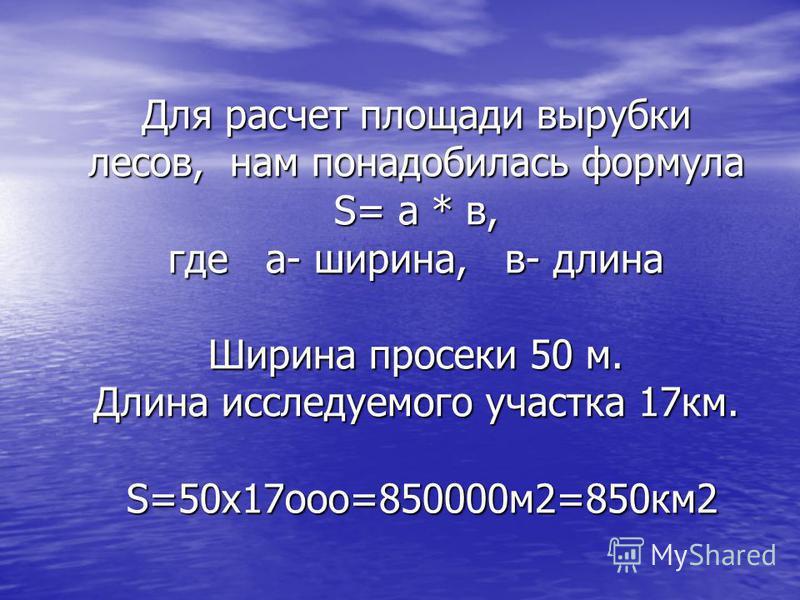 Для расчет площади вырубки лесов, нам понадобилась формула S= а * в, где а- ширина, в- длина Ширина просеки 50 м. Длина исследуемого участка 17 км. S=50 х 17 ооо=850000 м 2=850 км 2