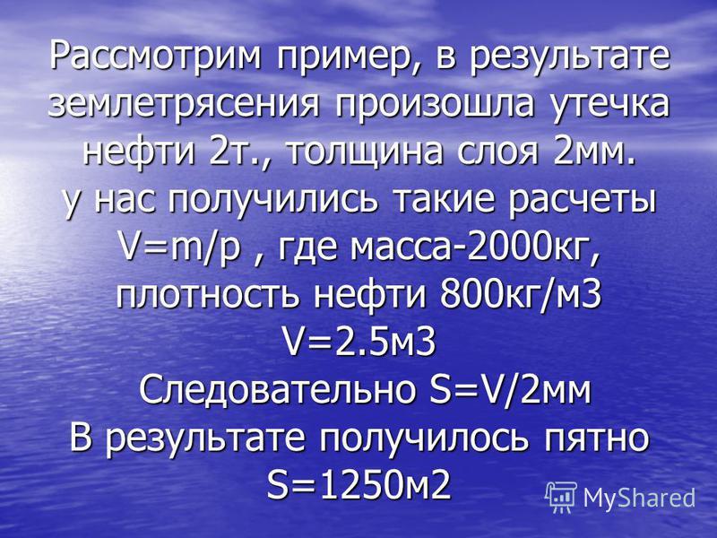Рассмотрим пример, в результате землетрясения произошла утечка нефти 2 т., толщина слоя 2 мм. у нас получились такие расчеты V=m/p, где масса-2000 кг, плотность нефти 800 кг/м 3 V=2.5 м 3 Следовательно S=V/2 мм В результате получилось пятно S=1250 м