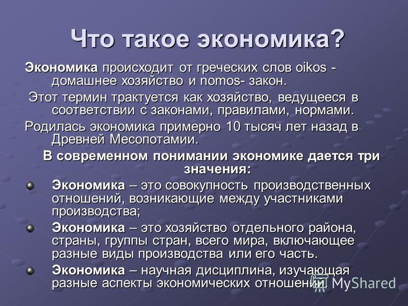 Что такое экономика? Что такое экономика? Экономика происходит от греческих слов oikos - домашнее хозяйство и nomos- закон. Этот термин трактуется как хозяйство, ведущееся в соответствии с законами, правилами, нормами. Этот термин трактуется как хозя