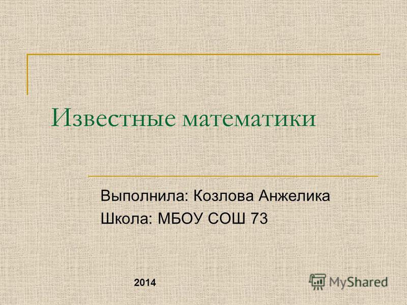 Известные математики Выполнила: Козлова Анжелика Школа: МБОУ СОШ 73 2014