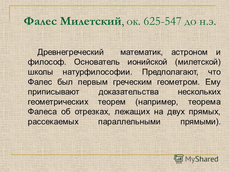 Фалес Милетский, ок. 625-547 до н.э. Древнегреческий математик, астроном и философ. Основатель ионийской (милетской) школы натурфилософии. Предполагают, что Фалес был первым греческим геометром. Ему приписывают доказательства нескольких геометрически