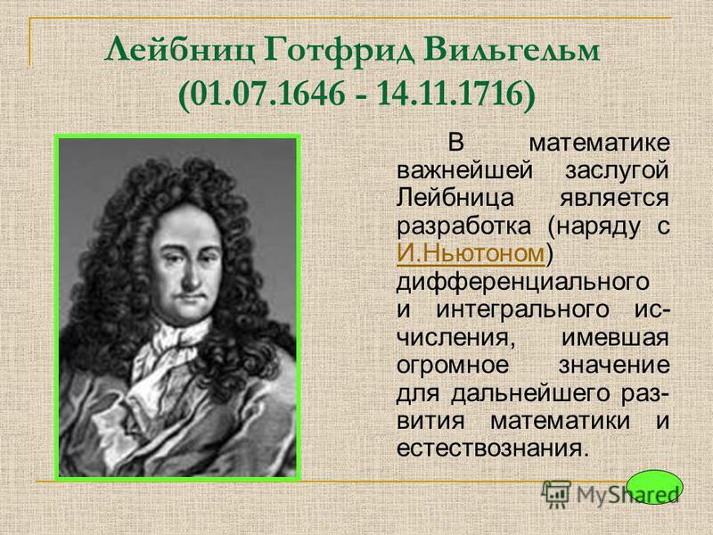 Лейбниц Готфрид Вильгельм (01.07.1646 - 14.11.1716) В математике важнейшей заслугой Лейбница является разработка (наряду с И.Ньютоном) дифференциального и интегрального исчисления, имевшая огромное значение для дальнейшего раз- вития математики и ест