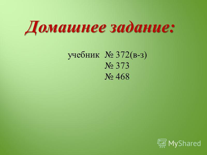 Домашнее задание : учебник 372( в - з ) 373 468