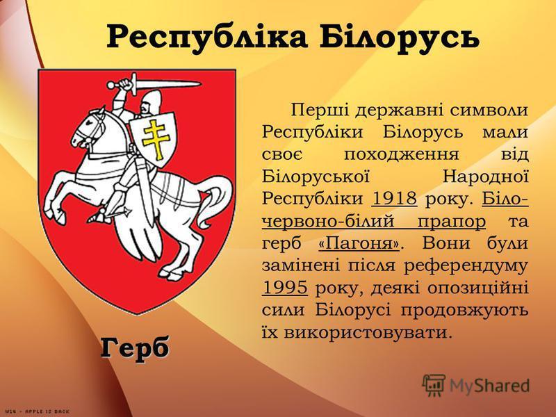 Герб Перші державні символи Республіки Білорусь мали своє походження від Білоруської Народної Республіки 1918 року. Біло- червоно-білий прапор та герб «Пагоня». Вони були замінені після референдуму 1995 року, деякі опозиційні сили Білорусі продовжуют