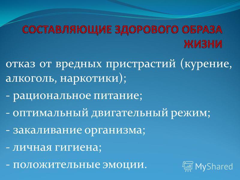отказ от вредных пристрастий (курение, алкоголь, наркотики); - рациональное питание; - оптимальный двигательный режим; - закаливание организма; - личная гигиена; - положительные эмоции.