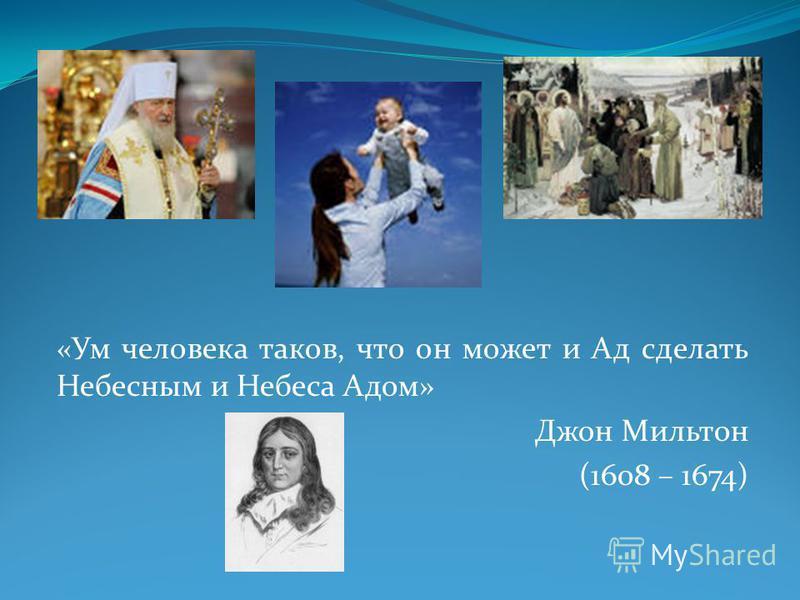 «Ум человека таков, что он может и Ад сделать Небесным и Небеса Адом» Джон Мильтон (1608 – 1674)