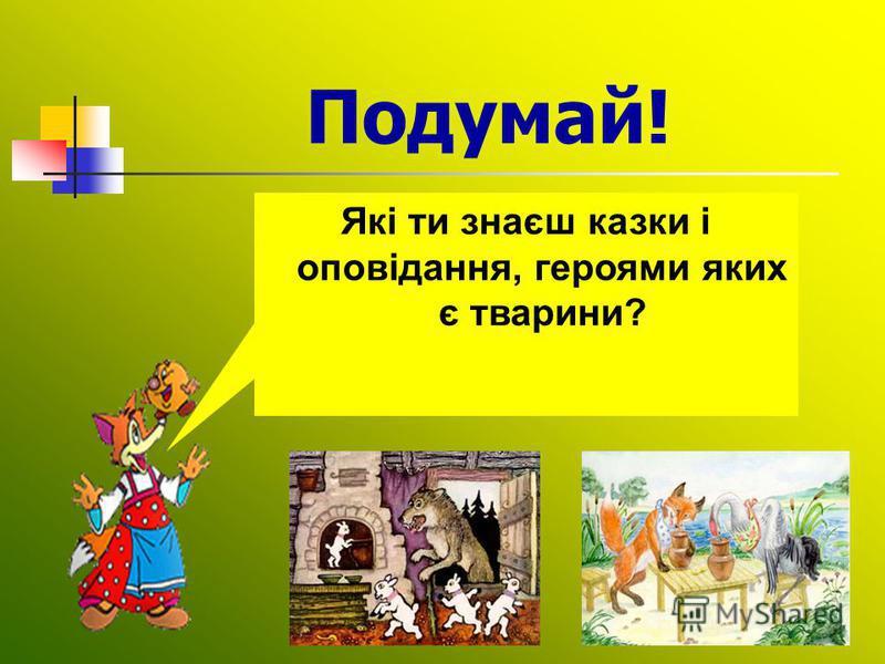 Подумай! Які ти знаєш казки і оповідання, героями яких є тварини?