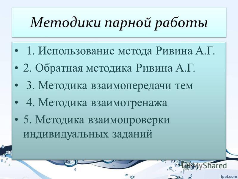 Методики парной работы 1. Использование метода Ривина А.Г. 2. Обратная методика Ривина А.Г. 3. Методика взаимопередачи тем 4. Методика взаимотренажа 5. Методика взаимопроверки индивидуальных заданий