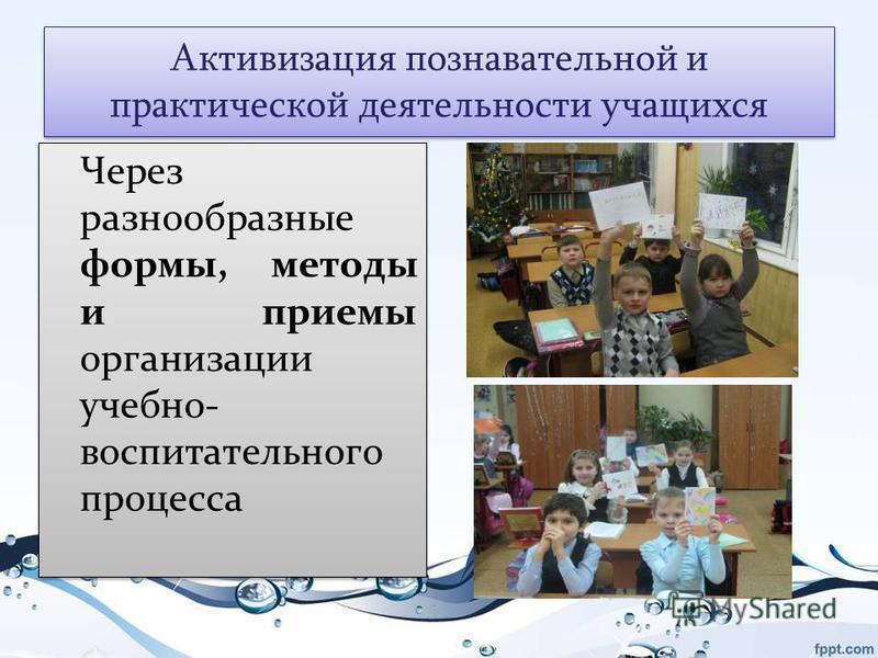 Активизация познавательной и практической деятельности учащихся Через разнообразные формы, методы и приемы организации учебно- воспитательного процесса