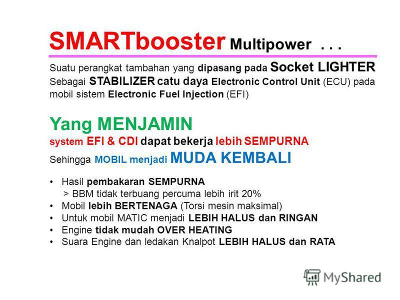 SMARTbooster Multipower... Suatu perangkat tambahan yang dipasang pada Socket LIGHTER Sebagai STABILIZER catu daya Electronic Control Unit (ECU) pada mobil sistem Electronic Fuel Injection (EFI) Yang MENJAMIN system EFI & CDI dapat bekerja lebih SEMP