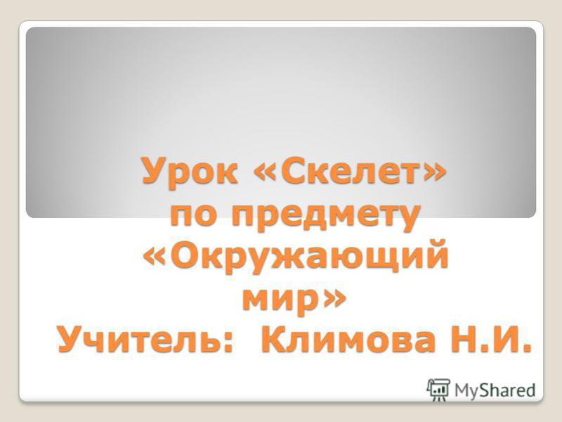Урок «Скелет» по предмету «Окружающий мир» Учитель: Климова Н.И.