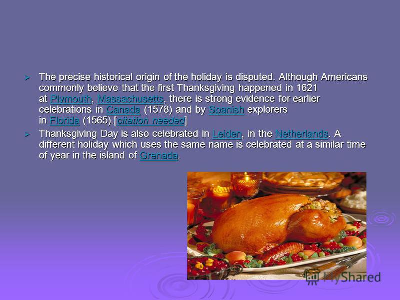 The precise historical origin of the holiday is disputed. Although Americans commonly believe that the first Thanksgiving happened in 1621 at Plymouth, Massachusetts, there is strong evidence for earlier celebrations in Canada (1578) and by Spanish e