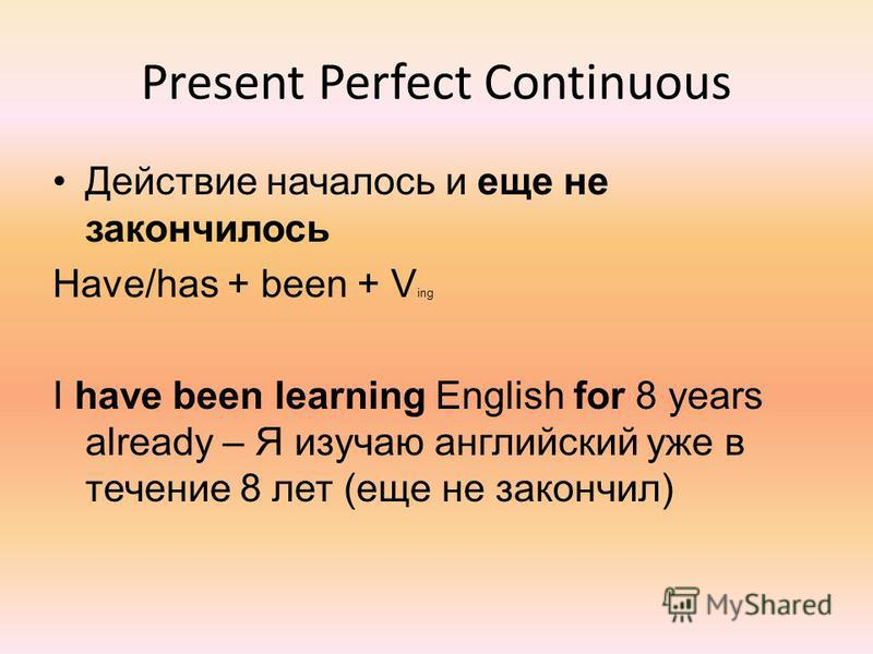 Present Perfect Continuous Действие началось и еще не закончилось Have/has + been + V ing I have been learning English for 8 years already – Я изучаю английский уже в течение 8 лет (еще не закончил)