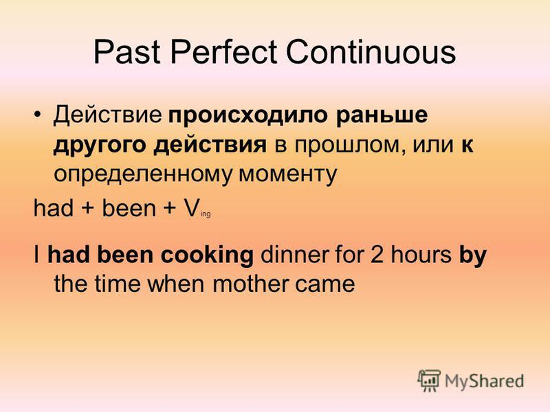 Past Perfect Continuous Действие происходило раньше другого действия в прошлом, или к определенному моменту had + been + V ing I had been cooking dinner for 2 hours by the time when mother came