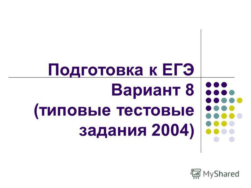 Подготовка к ЕГЭ Вариант 8 (типовые тестовые задания 2004)