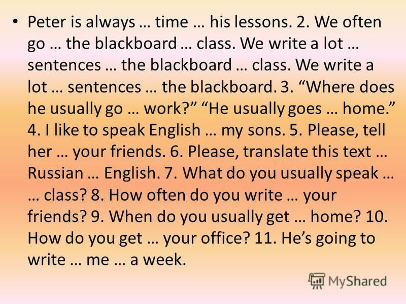 Peter is always … time … his lessons. 2. We often go … the blackboard … class. We write a lot … sentences … the blackboard … class. We write a lot … sentences … the blackboard. 3. Where does he usually go … work? He usually goes … home. 4. I like to