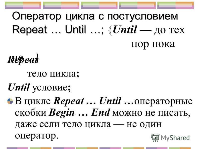 Оператор цикла с постусловием Repeat … Until …; Оператор цикла с постусловием Repeat … Until …; { Until до тех пор пока не…} Repeat тело цикла; Until условие; В цикле Repeat … Until …операторные скобки Begin … End можно не писать, даже если тело цикл