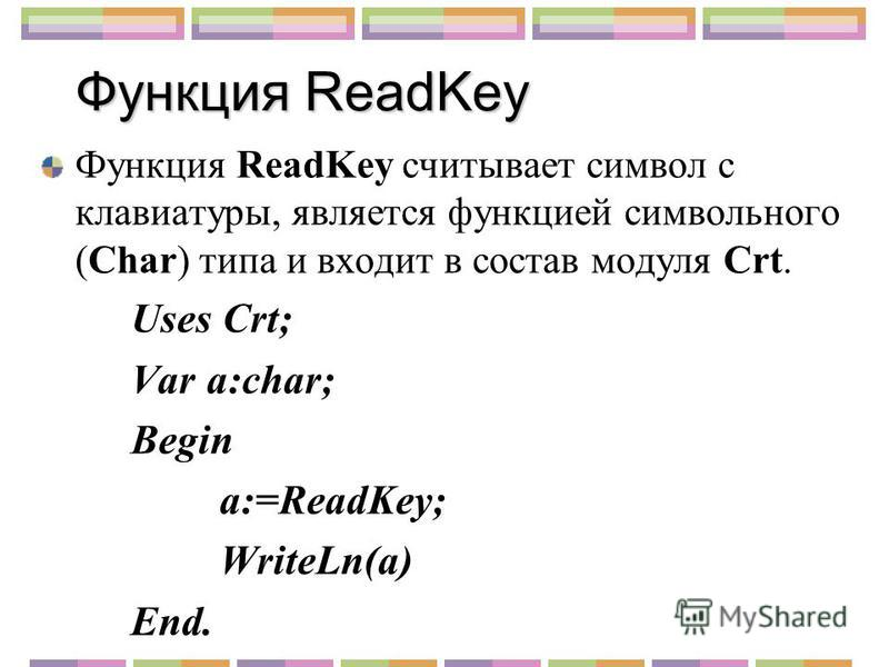 Функция ReadKey Функция ReadKey считывает символ с клавиатуры, является функцией символьного (Char) типа и входит в состав модуля Crt. Uses Crt; Var a:char; Begin a:=ReadKey; WriteLn(a) End.