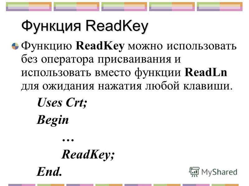 Функция ReadKey Функцию ReadKey можно использовать без оператора присваивания и использовать вместо функции ReadLn для ожидания нажатия любой клавиши. Uses Crt; Begin … ReadKey; End.