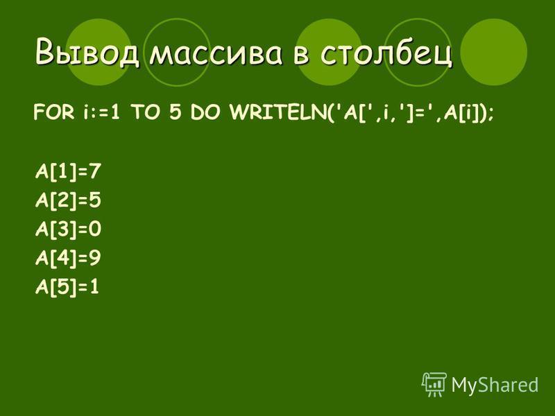 Вывод массива в столбец FOR i:=1 TO 5 DO WRITELN('A[',i,']=',A[i]); A[1]=7 A[2]=5 A[3]=0 A[4]=9 A[5]=1