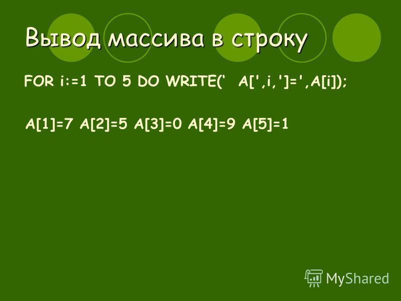 Вывод массива в строку FOR i:=1 TO 5 DO WRITE( A[',i,']=',A[i]); A[1]=7 A[2]=5 A[3]=0 A[4]=9 A[5]=1