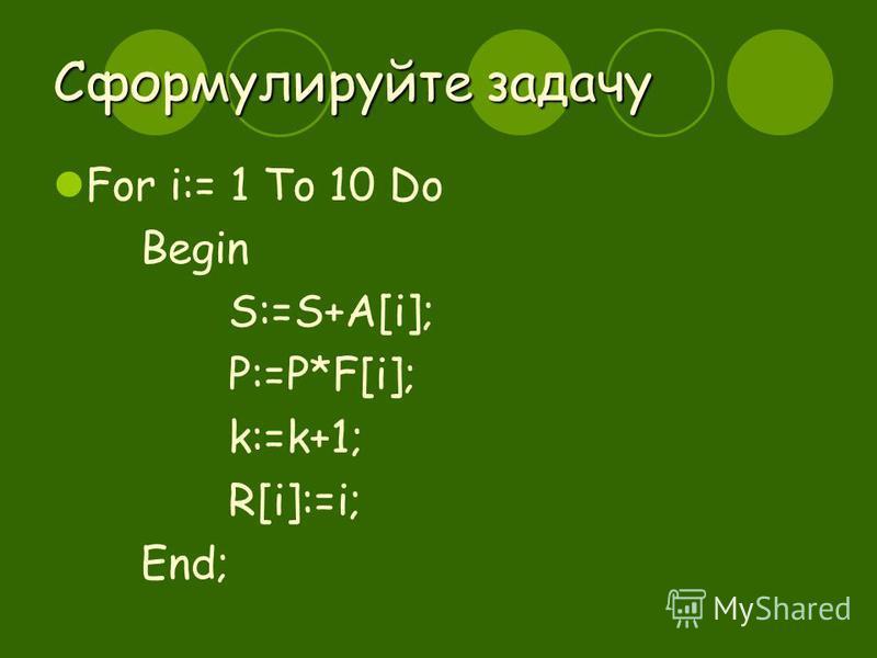 Сформулируйте задачу For i:= 1 To 10 Do Begin S:=S+A[i]; P:=P*F[i]; k:=k+1; R[i]:=i; End;