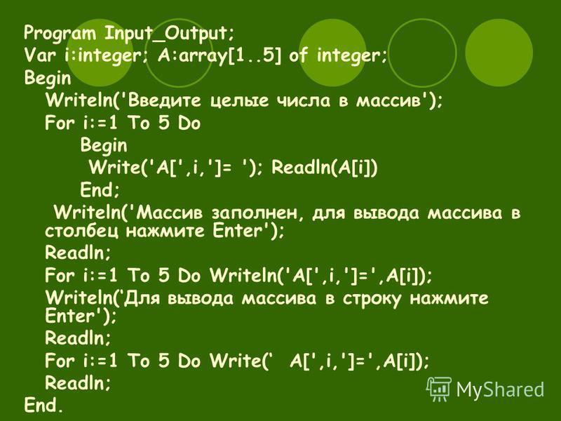 Program Input_Output; Var i:integer; A:array[1..5] of integer; Begin Writeln('Введите целые числа в массив'); For i:=1 To 5 Do Begin Write('A[',i,']= '); Readln(A[i]) End; Writeln('Массив заполнен, для вывода массива в столбец нажмите Enter'); Readln