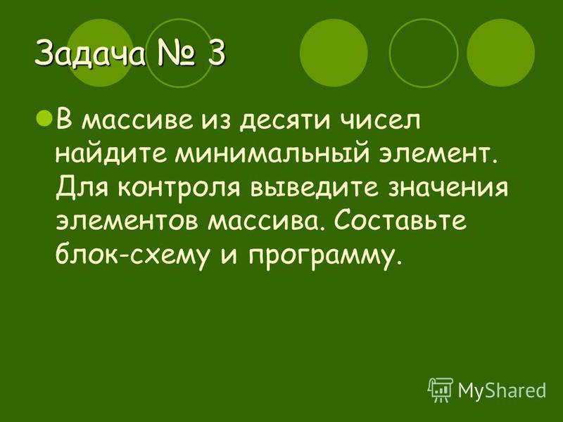 Задача 3 В массиве из десяти чисел найдите минимальный элемент. Для контроля выведите значения элементов массива. Составьте блок-схему и программу.