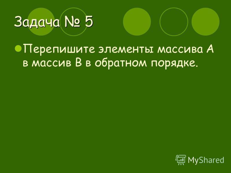 Задача 5 Перепишите элементы массива А в массив В в обратном порядке.