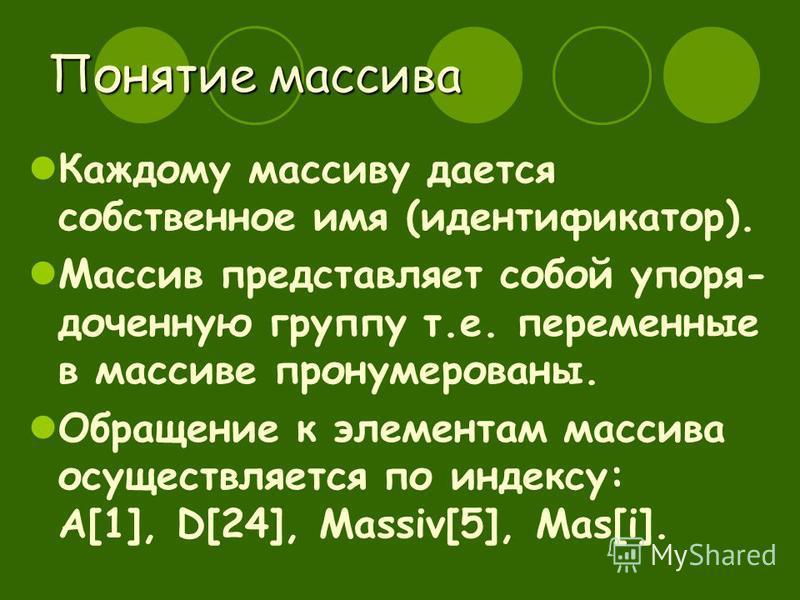 Понятие массива Каждому массиву дается собственное имя (идентификатор). Массив представляет собой упорядоченную группу т.е. переменные в массиве пронумерованы. Обращение к элементам массива осуществляется по индексу: A[1], D[24], Massiv[5], Mas[i].