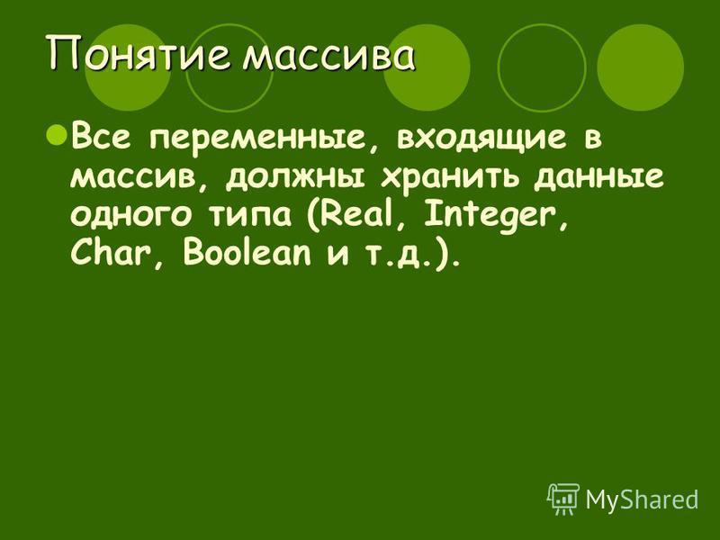 Понятие массива Все переменные, входящие в массив, должны хранить данные одного типа (Real, Integer, Char, Boolean и т.д.).