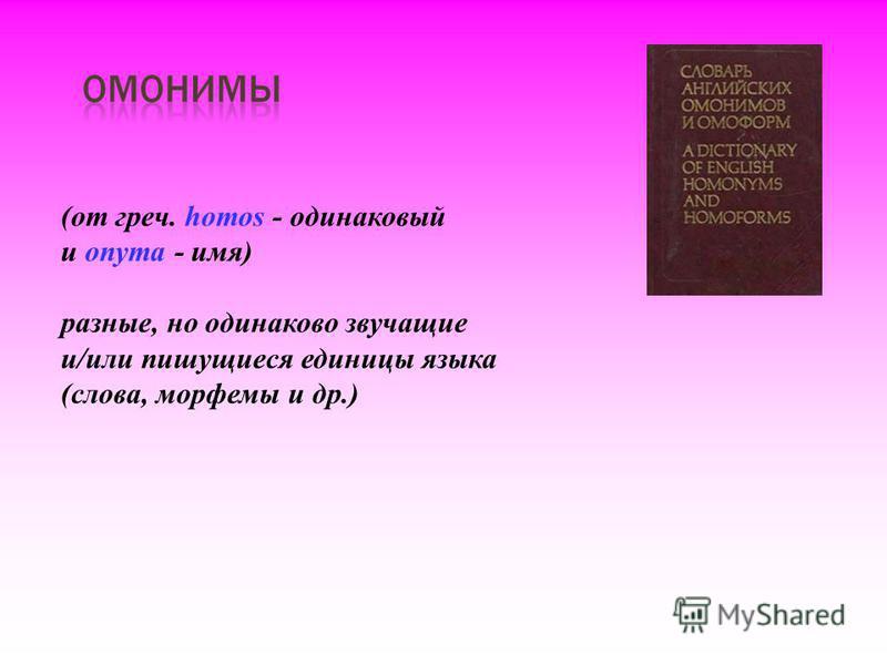 (от греч. homos - одинаковый и onyma - имя) разные, но одинаково звучащие и/или пишущиеся единицы языка (слова, морфемы и др.)