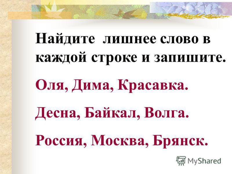 Найдите лишнее слово в каждой строке и запишите. Оля, Дима, Красавка. Десна, Байкал, Волга. Россия, Москва, Брянск.