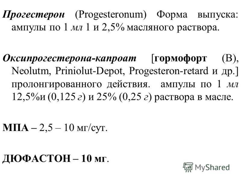 Прогестерон (Progesteronum) Форма выпуска: ампулы по 1 мл 1 и 2,5% масляного раствора. Оксипрогестерона-капроат [гормофорт (В), Neolutm, Priniolut-Depot, Progesteron-retard и др.] пролонгированного действия. ампулы по 1 мл 12,5%и (0,125 г) и 25% (0,2
